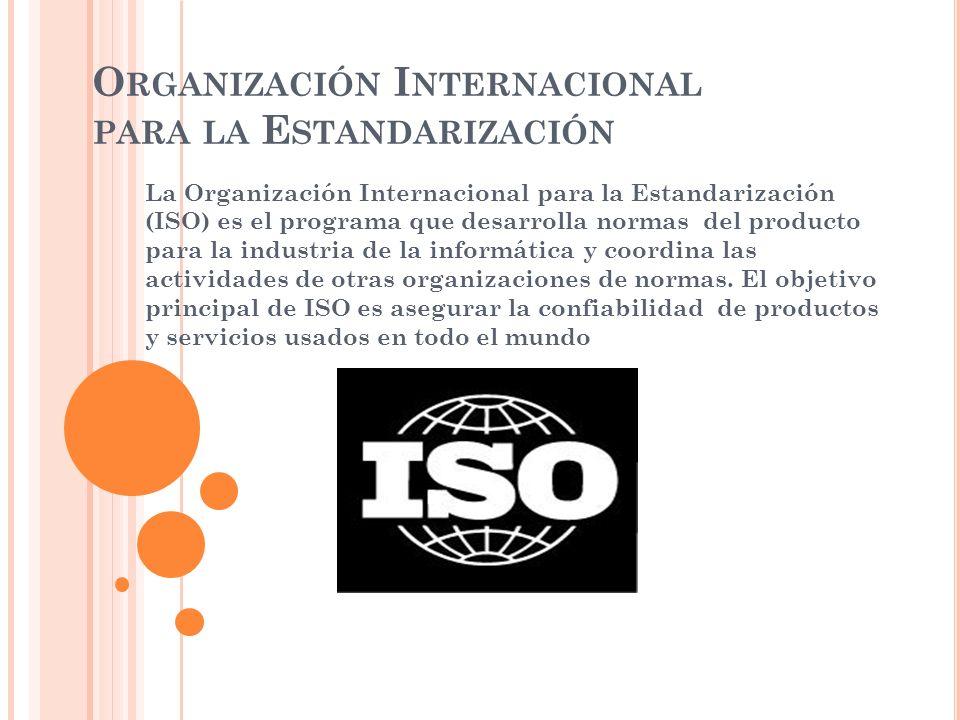O RGANIZACIÓN I NTERNACIONAL PARA LA E STANDARIZACIÓN La Organización Internacional para la Estandarización (ISO) es el programa que desarrolla normas