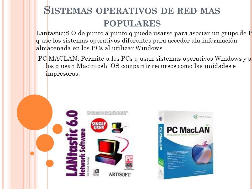 S ISTEMAS OPERATIVOS DE RED MAS POPULARES Lantastic;S.O.de punto a punto q puede usarse para asociar un grupo de PCs q use los sistemas operativos dif