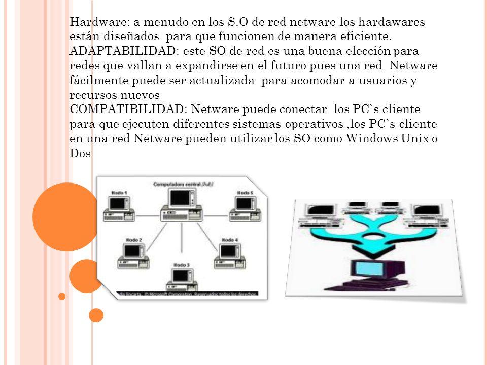 Hardware: a menudo en los S.O de red netware los hardawares están diseñados para que funcionen de manera eficiente. ADAPTABILIDAD: este SO de red es u