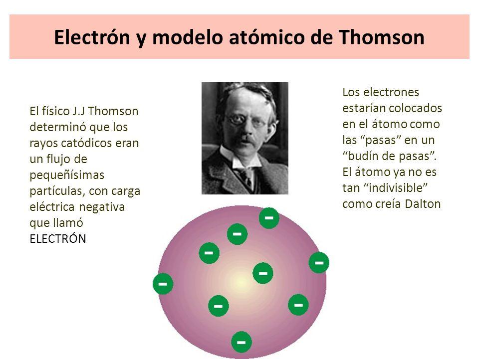 Electrón y modelo atómico de Thomson El físico J.J Thomson determinó que los rayos catódicos eran un flujo de pequeñísimas partículas, con carga eléct