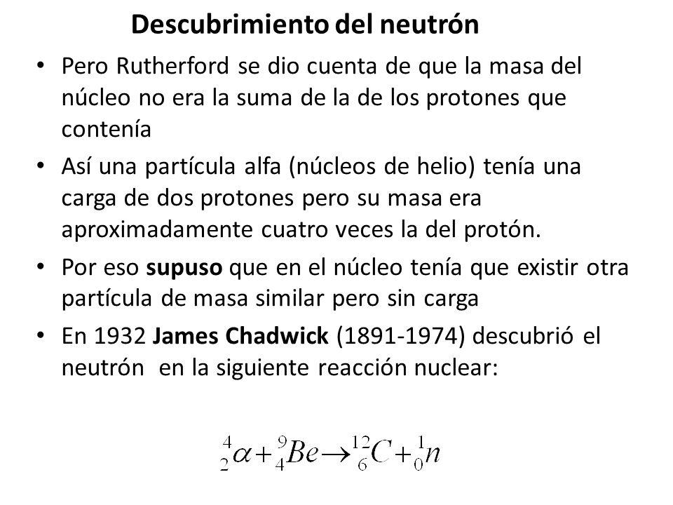 Descubrimiento del neutrón Pero Rutherford se dio cuenta de que la masa del núcleo no era la suma de la de los protones que contenía Así una partícula