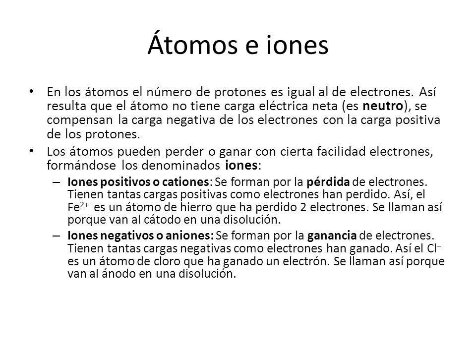 Átomos e iones En los átomos el número de protones es igual al de electrones. Así resulta que el átomo no tiene carga eléctrica neta (es neutro), se c