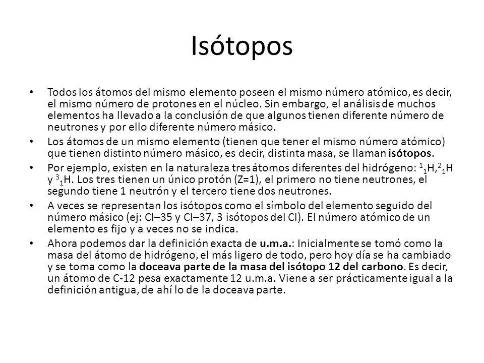 Isótopos Todos los átomos del mismo elemento poseen el mismo número atómico, es decir, el mismo número de protones en el núcleo. Sin embargo, el análi