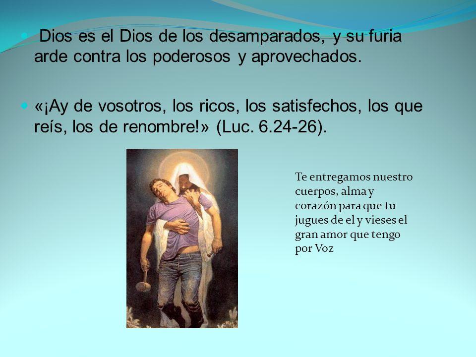 Dios es el Dios de los desamparados, y su furia arde contra los poderosos y aprovechados.