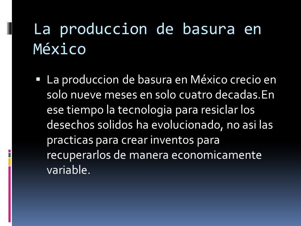 La produccion de basura en México La produccion de basura en México crecio en solo nueve meses en solo cuatro decadas.En ese tiempo la tecnologia para resiclar los desechos solidos ha evolucionado, no asi las practicas para crear inventos para recuperarlos de manera economicamente variable.