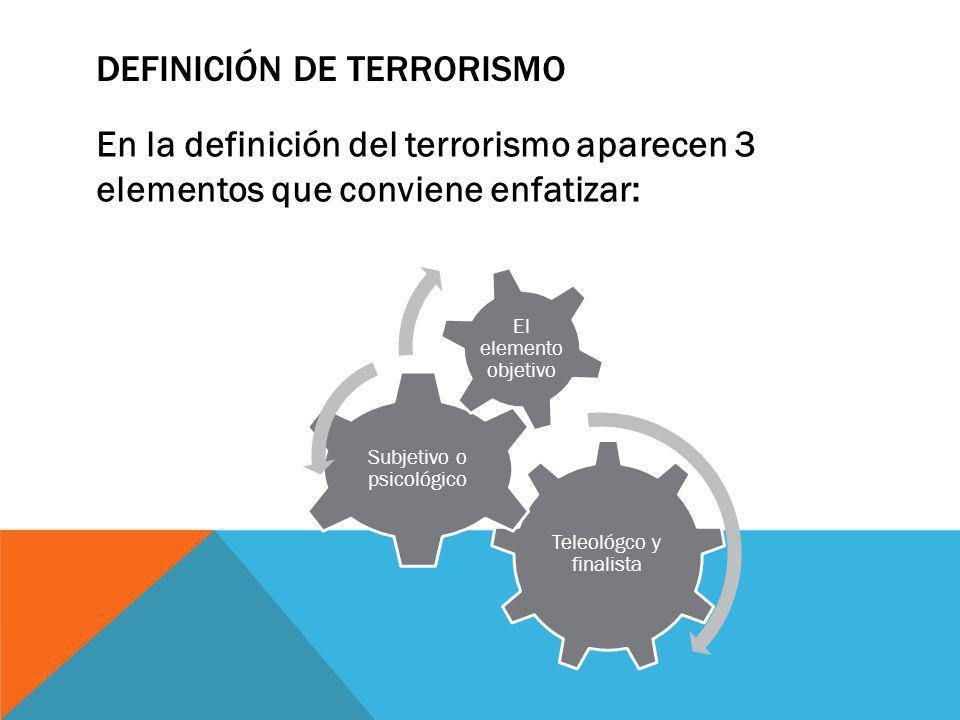 DEFINICIÓN DE TERRORISMO 1.TELEOLÓGICO O FINALISTA: Es el propósito de un grupo terrorista que busca desestabilizar al Estado.