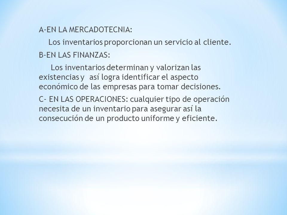 A-EN LA MERCADOTECNIA: Los inventarios proporcionan un servicio al cliente. B-EN LAS FINANZAS: Los inventarios determinan y valorizan las existencias