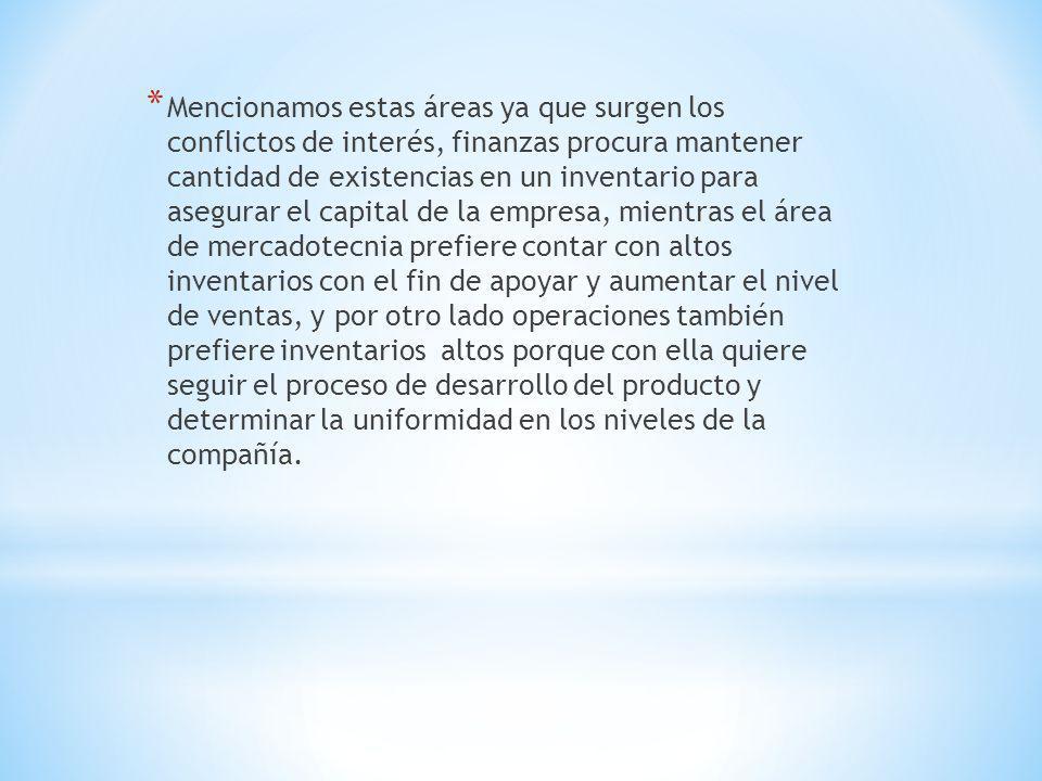 * Mencionamos estas áreas ya que surgen los conflictos de interés, finanzas procura mantener cantidad de existencias en un inventario para asegurar el