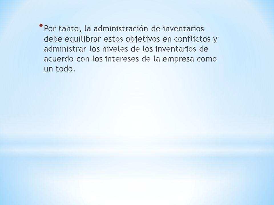* Por tanto, la administración de inventarios debe equilibrar estos objetivos en conflictos y administrar los niveles de los inventarios de acuerdo co