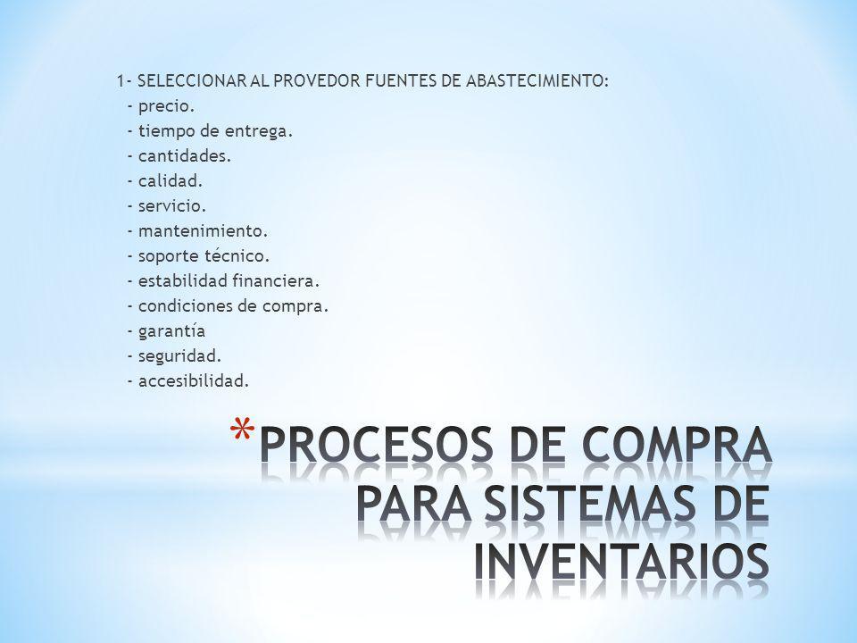 1- SELECCIONAR AL PROVEDOR FUENTES DE ABASTECIMIENTO: - precio. - tiempo de entrega. - cantidades. - calidad. - servicio. - mantenimiento. - soporte t