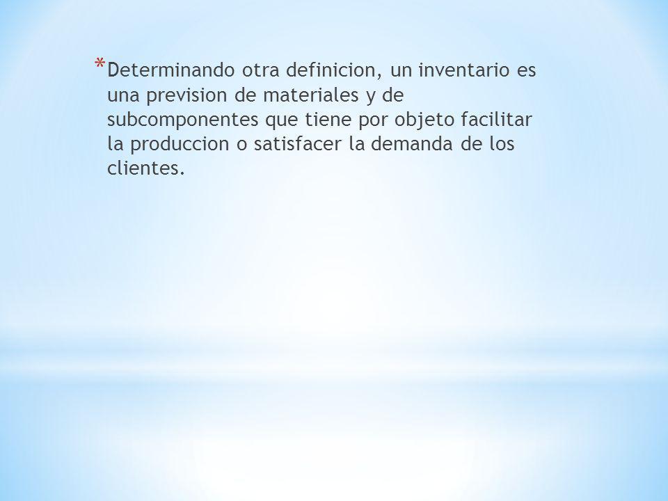 * Determinando otra definicion, un inventario es una prevision de materiales y de subcomponentes que tiene por objeto facilitar la produccion o satisf