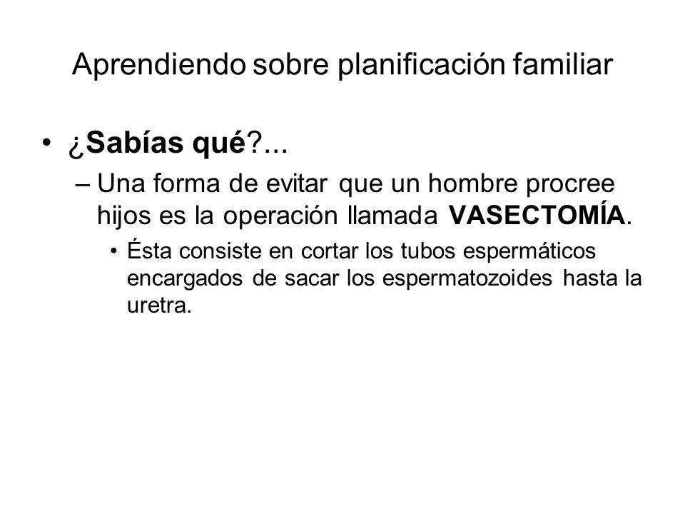 Aprendiendo sobre planificación familiar ¿Sabías qué?... –Una forma de evitar que un hombre procree hijos es la operación llamada VASECTOMÍA. Ésta con