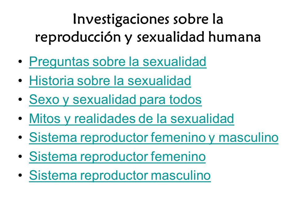 Investigaciones sobre la reproducción y sexualidad humana Preguntas sobre la sexualidad Historia sobre la sexualidad Sexo y sexualidad para todos Mitos y realidades de la sexualidad Sistema reproductor femenino y masculino Sistema reproductor femenino Sistema reproductor masculino