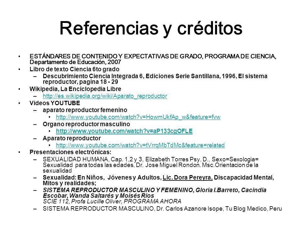 Referencias y créditos ESTÁNDARES DE CONTENIDO Y EXPECTATIVAS DE GRADO, PROGRAMA DE CIENCIA, Departamento de Educación, 2007 Libro de texto Ciencia 6to grado –Descubrimiento Ciencia Integrada 6, Ediciones Serie Santillana, 1996, El sistema reproductor, pagina 18 - 29 Wikipedia, La Enciclopedia Libre –http://es.wikipedia.org/wiki/Aparato_reproductorhttp://es.wikipedia.org/wiki/Aparato_reproductor Videos YOUTUBE –aparato reproductor femenino http://www.youtube.com/watch?v=HowmUkfAp_w&feature=fvw –Organo reproductor masculino http://www.youtube.com/watch?v=aP133cgOFLE –Aparato reproductor http://www.youtube.com/watch?v=tVrrqMbTdMc&feature=related Presentaciones electrónicas: –SEXUALIDAD HUMANA, Cap.