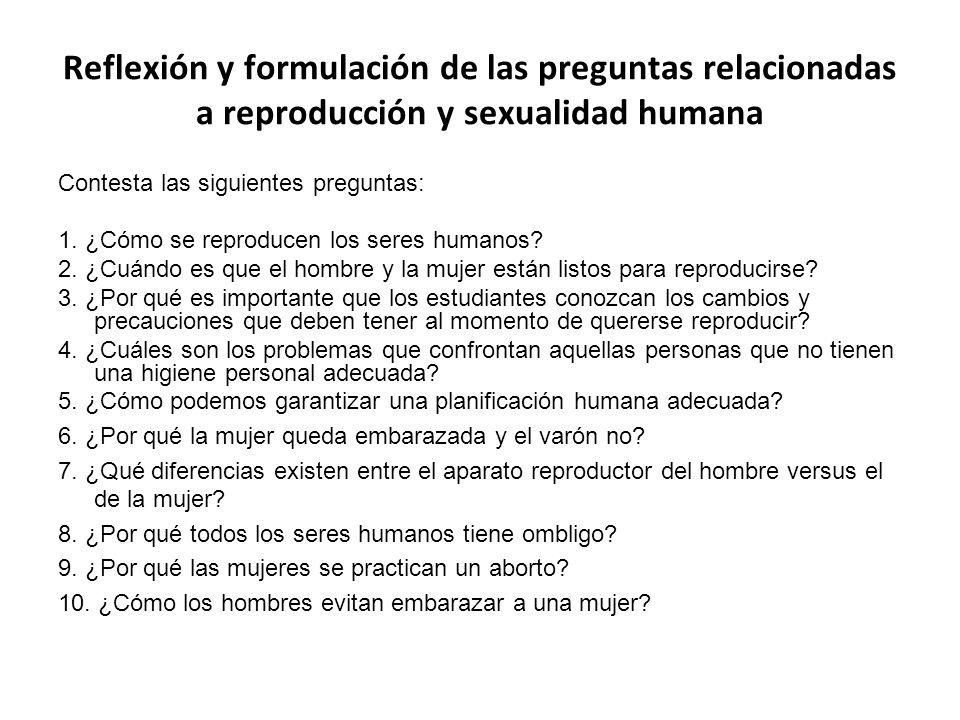 Reflexión y formulación de las preguntas relacionadas a reproducción y sexualidad humana Contesta las siguientes preguntas: 1. ¿Cómo se reproducen los