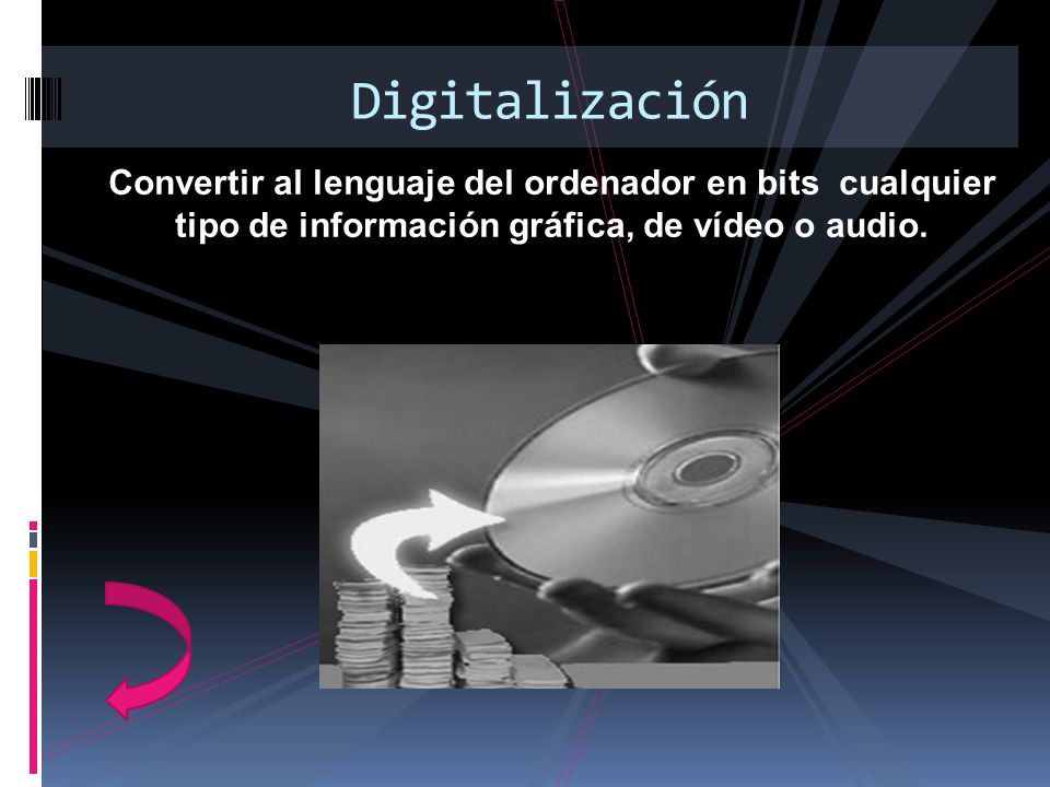 Convertir al lenguaje del ordenador en bits cualquier tipo de información gráfica, de vídeo o audio. Digitalización