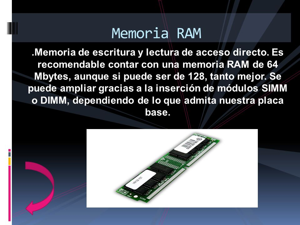 .Memoria de escritura y lectura de acceso directo. Es recomendable contar con una memoria RAM de 64 Mbytes, aunque si puede ser de 128, tanto mejor. S