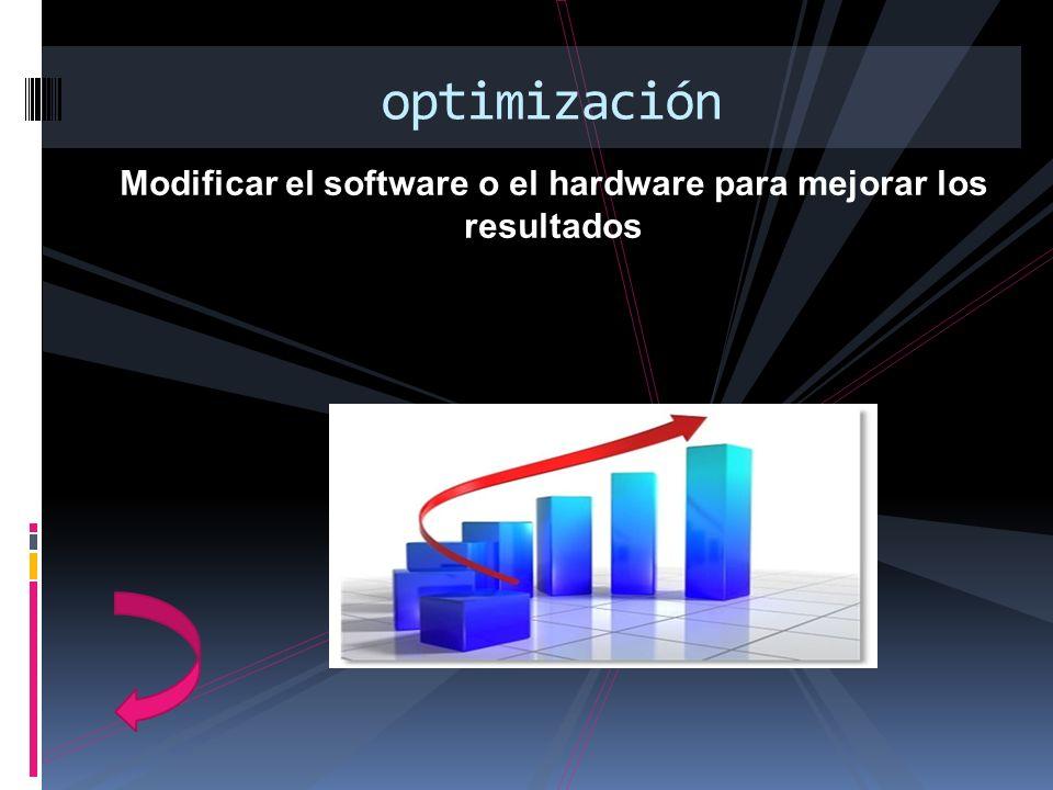 Modificar el software o el hardware para mejorar los resultados optimización