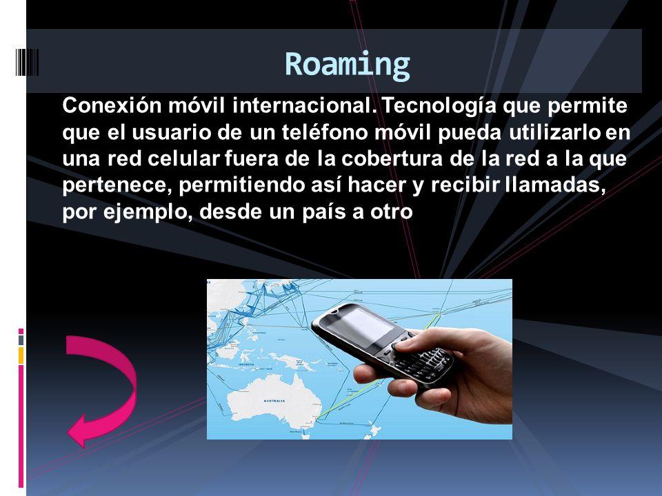 Conexión móvil internacional. Tecnología que permite que el usuario de un teléfono móvil pueda utilizarlo en una red celular fuera de la cobertura de