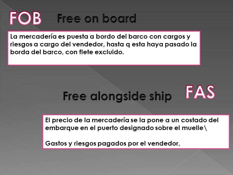 La mercadería es puesta a bordo del barco con cargos y riesgos a cargo del vendedor, hasta q esta haya pasado la borda del barco, con flete excluido.