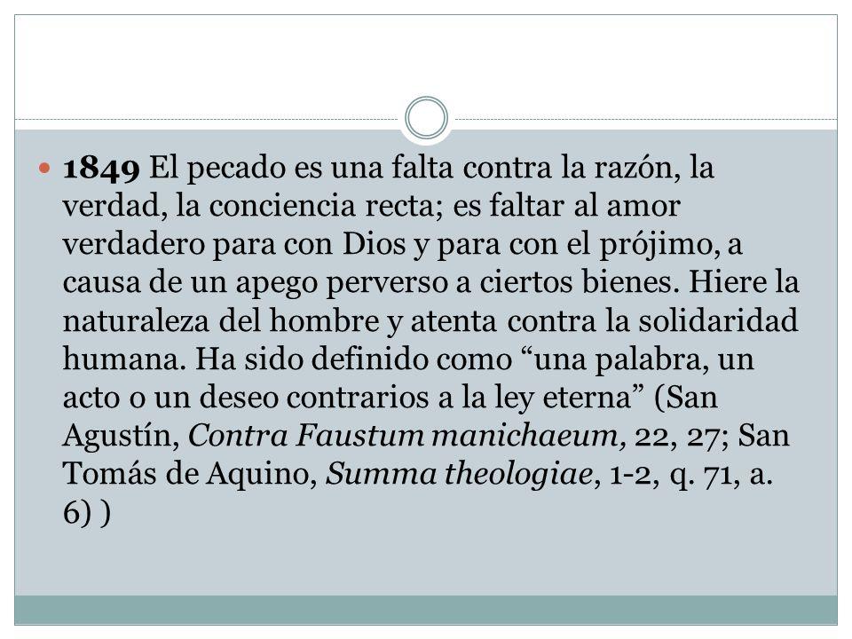 1849 El pecado es una falta contra la razón, la verdad, la conciencia recta; es faltar al amor verdadero para con Dios y para con el prójimo, a causa de un apego perverso a ciertos bienes.