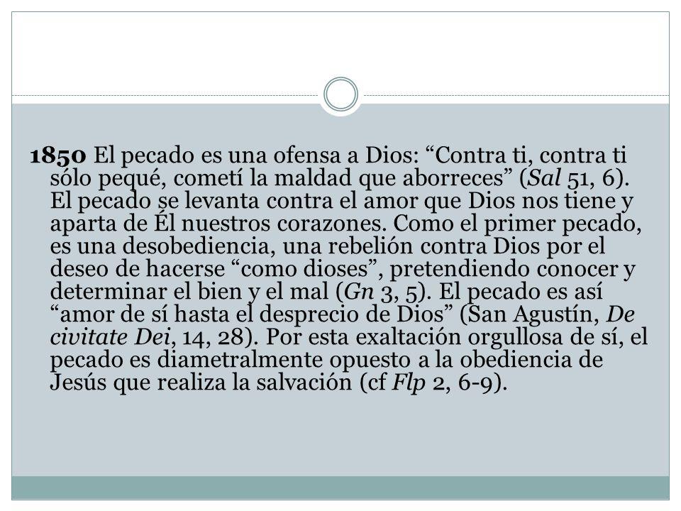 1850 El pecado es una ofensa a Dios: Contra ti, contra ti sólo pequé, cometí la maldad que aborreces (Sal 51, 6).