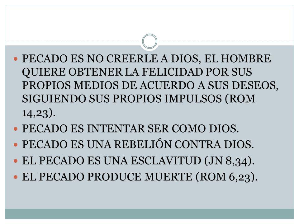 PECADO ES NO CREERLE A DIOS, EL HOMBRE QUIERE OBTENER LA FELICIDAD POR SUS PROPIOS MEDIOS DE ACUERDO A SUS DESEOS, SIGUIENDO SUS PROPIOS IMPULSOS (ROM 14,23).