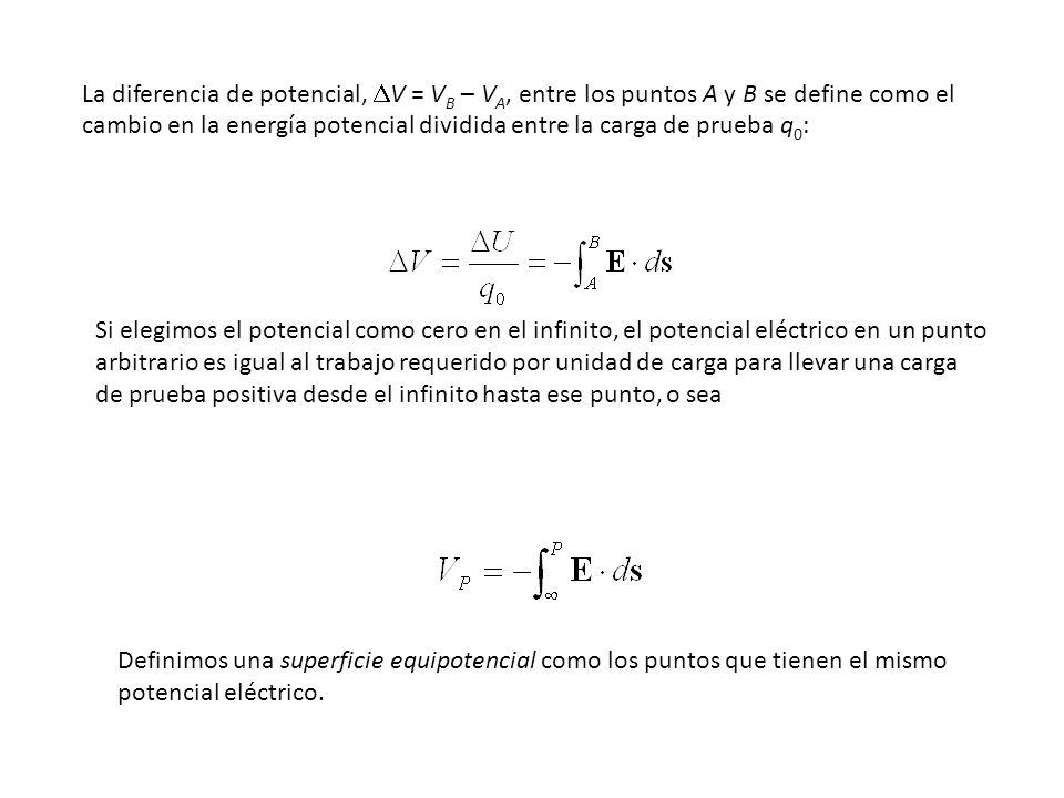 La diferencia de potencial, V = V B – V A, entre los puntos A y B se define como el cambio en la energía potencial dividida entre la carga de prueba q 0 : Si elegimos el potencial como cero en el infinito, el potencial eléctrico en un punto arbitrario es igual al trabajo requerido por unidad de carga para llevar una carga de prueba positiva desde el infinito hasta ese punto, o sea Definimos una superficie equipotencial como los puntos que tienen el mismo potencial eléctrico.