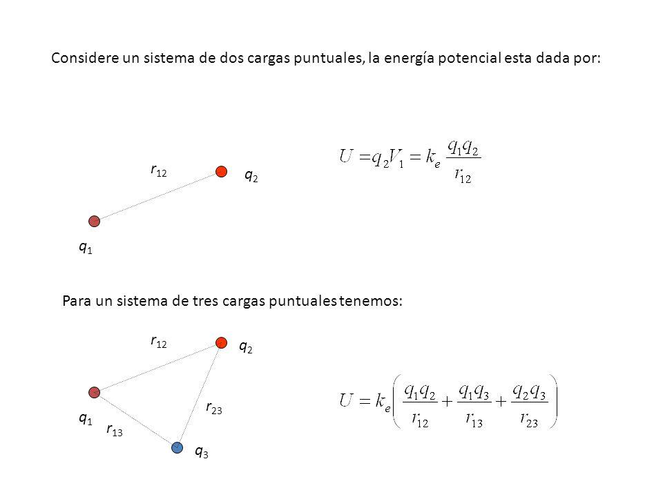 Considere un sistema de dos cargas puntuales, la energía potencial esta dada por: q1q1 q2q2 r 12 Para un sistema de tres cargas puntuales tenemos: q1q1 q2q2 r 12 q3q3 r 13 r 23