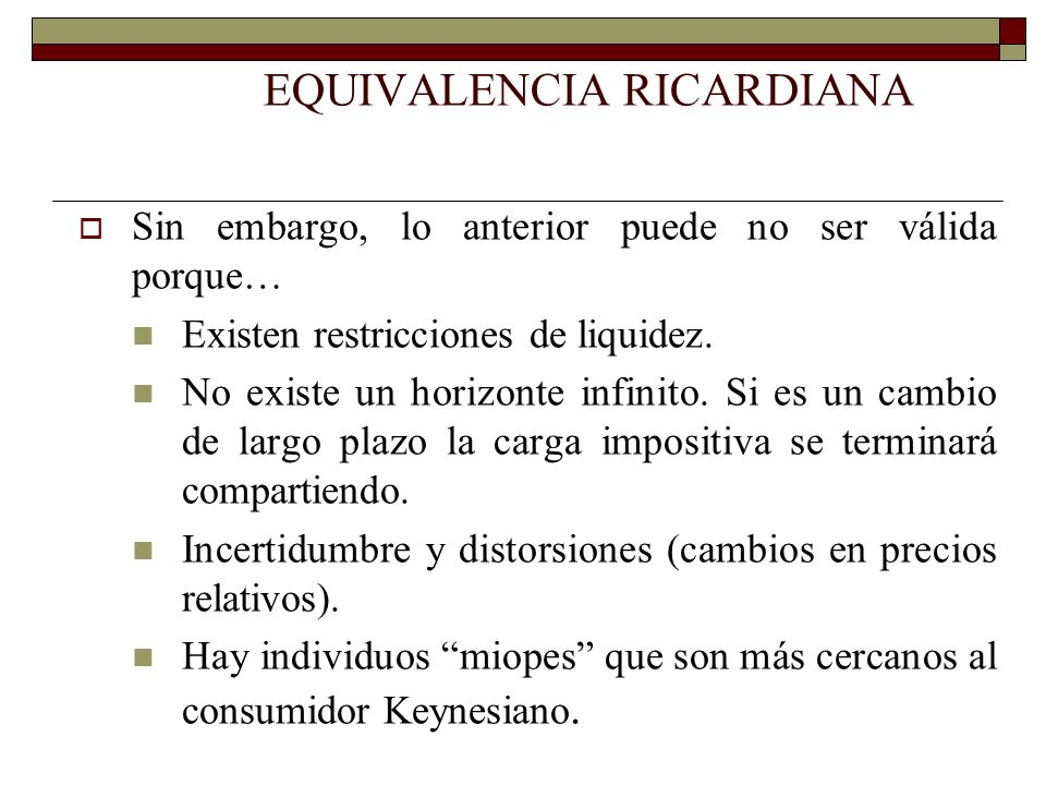 EQUIVALENCIA RICARDIANA Sin embargo, lo anterior puede no ser válida porque… Existen restricciones de liquidez. No existe un horizonte infinito. Si es