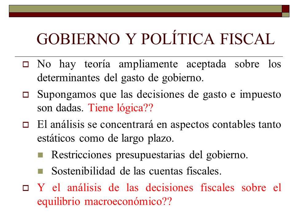 GOBIERNO Y POLÍTICA FISCAL No hay teoría ampliamente aceptada sobre los determinantes del gasto de gobierno. Supongamos que las decisiones de gasto e
