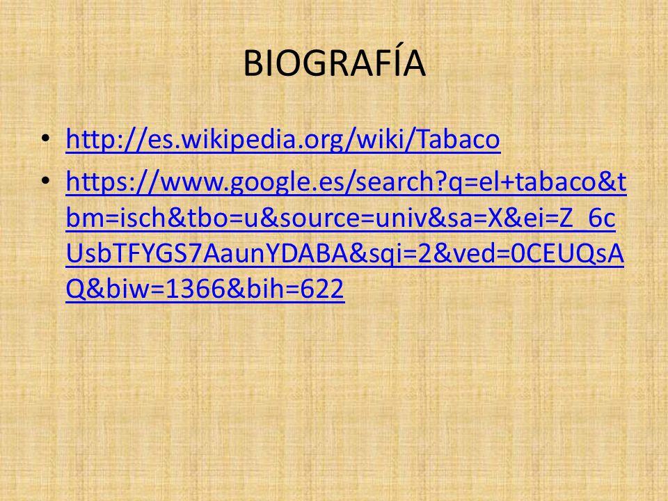 BIOGRAFÍA http://es.wikipedia.org/wiki/Tabaco https://www.google.es/search?q=el+tabaco&t bm=isch&tbo=u&source=univ&sa=X&ei=Z_6c UsbTFYGS7AaunYDABA&sqi=2&ved=0CEUQsA Q&biw=1366&bih=622 https://www.google.es/search?q=el+tabaco&t bm=isch&tbo=u&source=univ&sa=X&ei=Z_6c UsbTFYGS7AaunYDABA&sqi=2&ved=0CEUQsA Q&biw=1366&bih=622