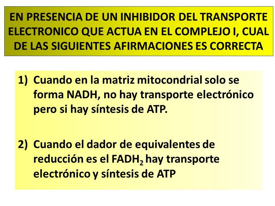 EN PRESENCIA DE UN INHIBIDOR DEL TRANSPORTE ELECTRONICO QUE ACTUA EN EL COMPLEJO I, CUAL DE LAS SIGUIENTES AFIRMACIONES ES CORRECTA 1)Cuando en la matriz mitocondrial solo se forma NADH, no hay transporte electrónico pero si hay síntesis de ATP.