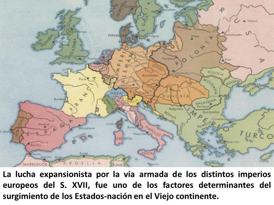 La lucha expansionista por la vía armada de los distintos imperios europeos del S. XVII, fue uno de los factores determinantes del surgimiento de los