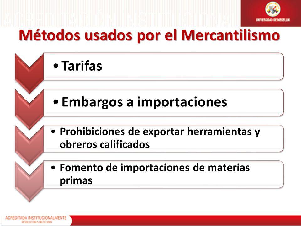 Métodos usados por el Mercantilismo TarifasEmbargos a importaciones Prohibiciones de exportar herramientas y obreros calificados Fomento de importacio