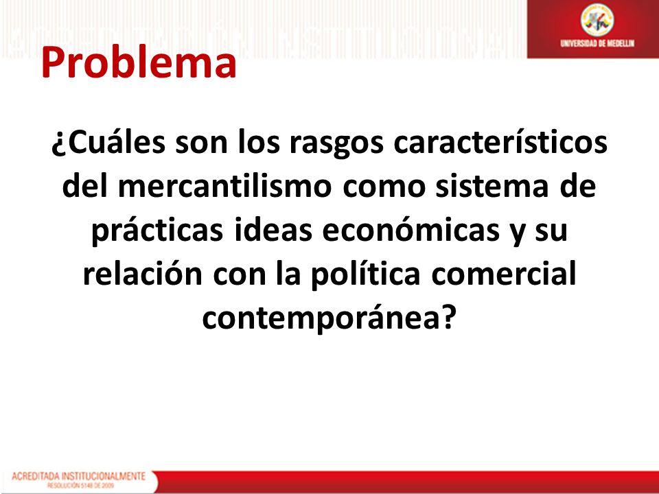 Problema ¿Cuáles son los rasgos característicos del mercantilismo como sistema de prácticas ideas económicas y su relación con la política comercial c