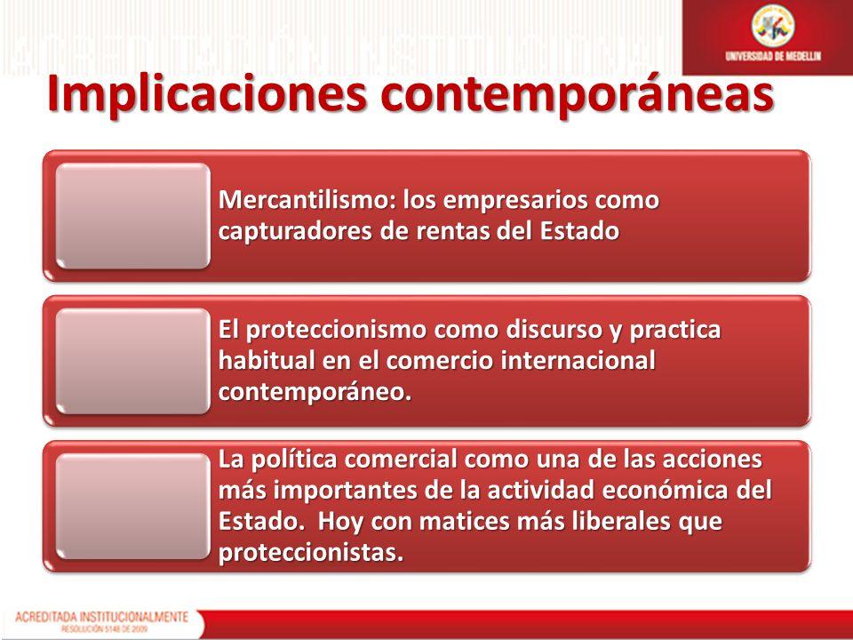 Implicaciones contemporáneas Mercantilismo: los empresarios como capturadores de rentas del Estado El proteccionismo como discurso y practica habitual