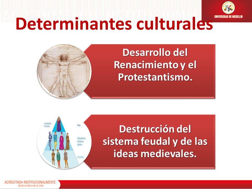 Determinantes culturales Desarrollo del Renacimiento y el Protestantismo. Destrucción del sistema feudal y de las ideas medievales.