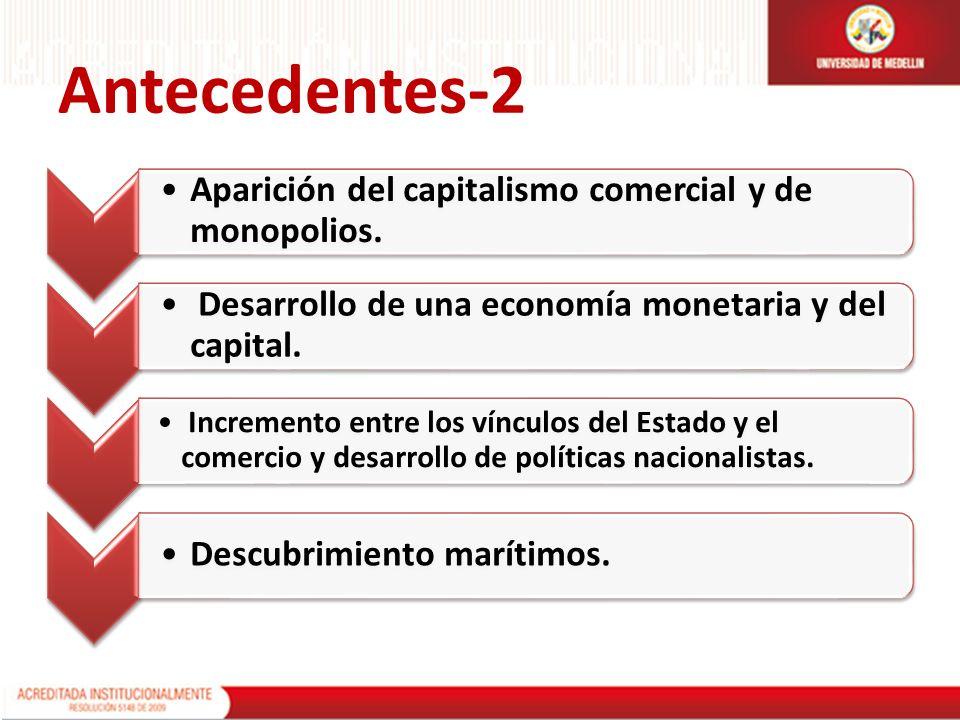Antecedentes-2 Aparición del capitalismo comercial y de monopolios. Desarrollo de una economía monetaria y del capital. Incremento entre los vínculos