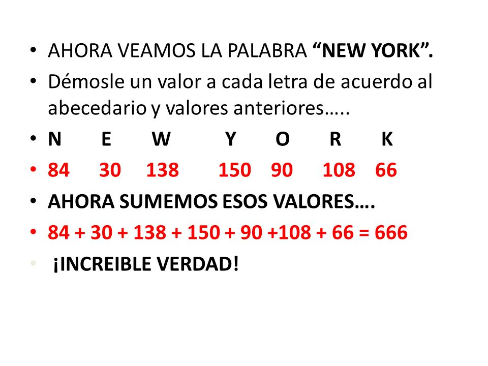 Ahora analicemos la palabra COMPUTER de acuerdo a los valores numericos del abecedario ingles dados anteriormente: C O M P U T E R 18 90 78 96 126 120 30 108 Ahora sumemos esos valores: 18 + 90 +78 +96 +126 +120 +30 +108=666 ¿Increíble también verdad?