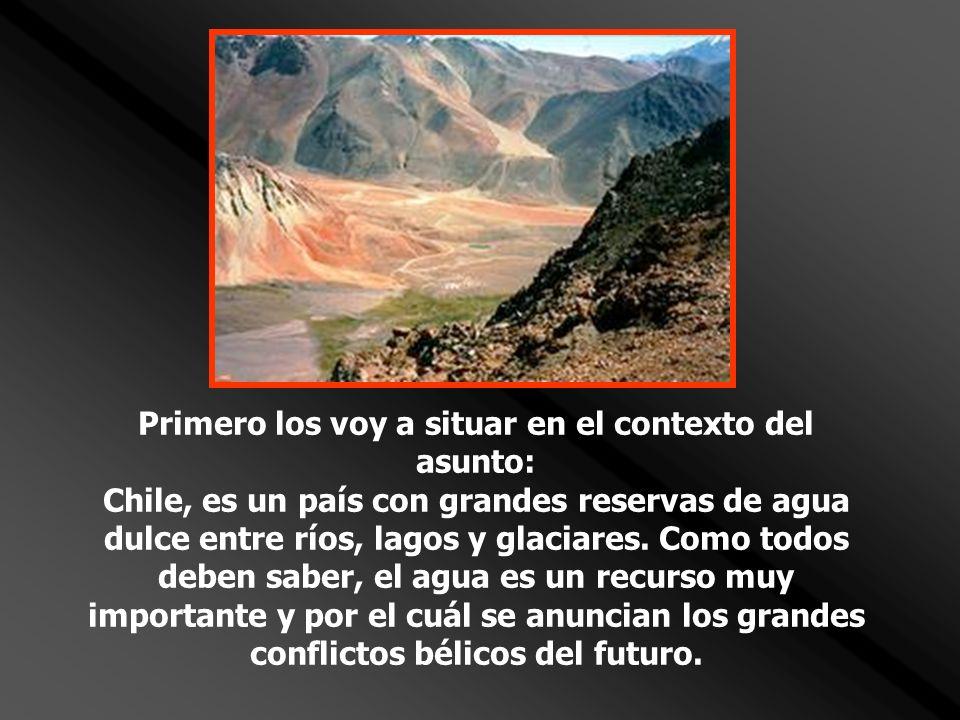Primero los voy a situar en el contexto del asunto: Chile, es un país con grandes reservas de agua dulce entre ríos, lagos y glaciares. Como todos deb