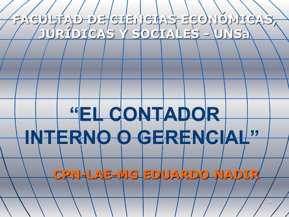 1 EL CONTADOR INTERNO O GERENCIAL EL CONTADOR INTERNO O GERENCIAL FACULTAD DE CIENCIAS ECONÓMICAS, JURÍDICAS Y SOCIALES - UNSa CPN-LAE-MG EDUARDO NADIR