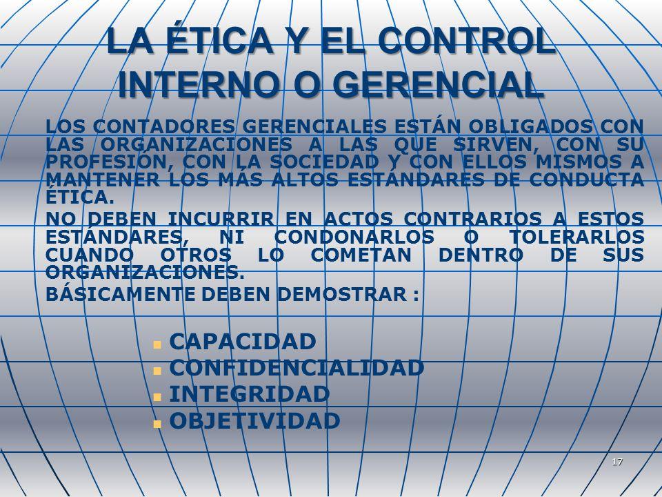 17 LA ÉTICA Y EL CONTROL INTERNO O GERENCIAL LOS CONTADORES GERENCIALES ESTÁN OBLIGADOS CON LAS ORGANIZACIONES A LAS QUE SIRVEN, CON SU PROFESIÓN, CON LA SOCIEDAD Y CON ELLOS MISMOS A MANTENER LOS MÁS ALTOS ESTÁNDARES DE CONDUCTA ÉTICA.