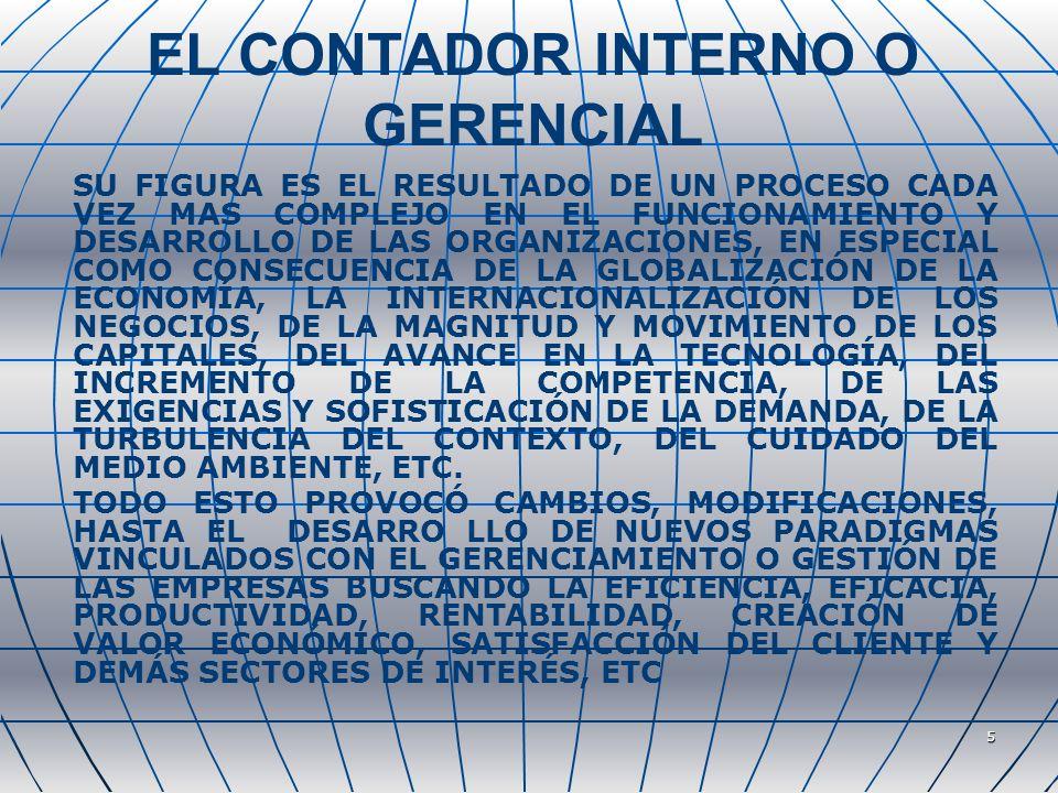 5 EL CONTADOR INTERNO O GERENCIAL SU FIGURA ES EL RESULTADO DE UN PROCESO CADA VEZ MAS COMPLEJO EN EL FUNCIONAMIENTO Y DESARROLLO DE LAS ORGANIZACIONES, EN ESPECIAL COMO CONSECUENCIA DE LA GLOBALIZACIÓN DE LA ECONOMÍA, LA INTERNACIONALIZACIÓN DE LOS NEGOCIOS, DE LA MAGNITUD Y MOVIMIENTO DE LOS CAPITALES, DEL AVANCE EN LA TECNOLOGÍA, DEL INCREMENTO DE LA COMPETENCIA, DE LAS EXIGENCIAS Y SOFISTICACIÓN DE LA DEMANDA, DE LA TURBULENCIA DEL CONTEXTO, DEL CUIDADO DEL MEDIO AMBIENTE, ETC.