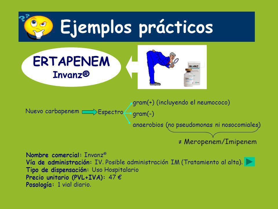 Ejemplos prácticos ERTAPENEM Invanz® Nombre comercial: Invanz ® Vía de administración: IV. Posible administración IM (Tratamiento al alta). Tipo de di