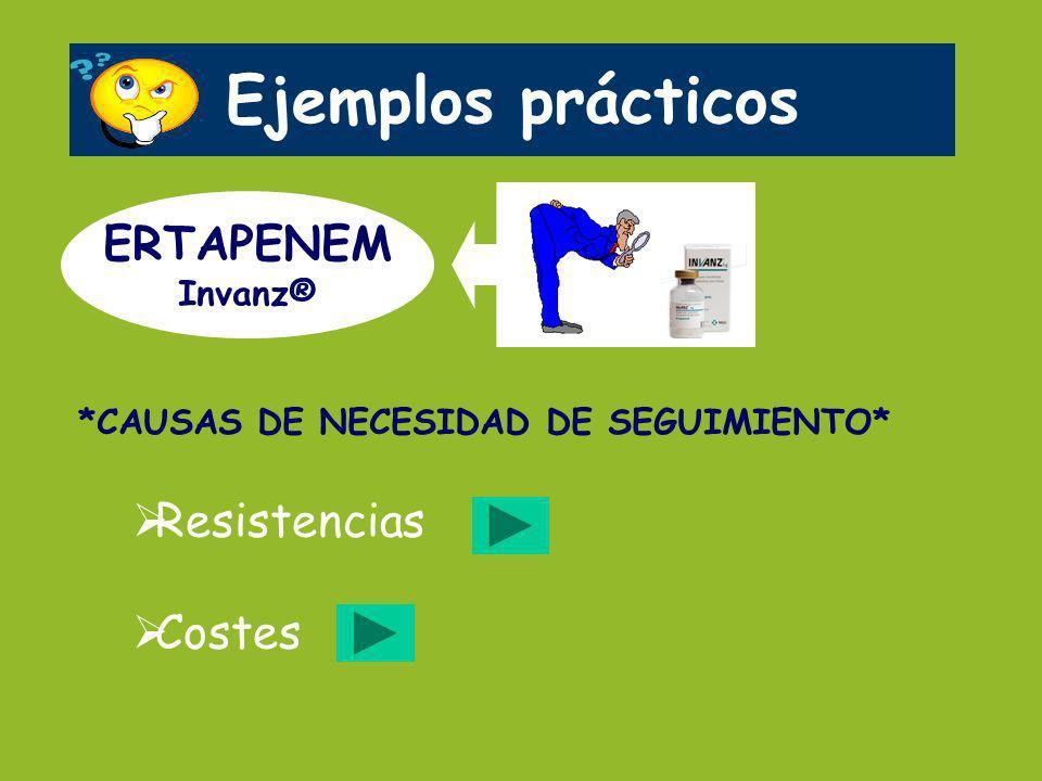 Ejemplos prácticos ERTAPENEM Invanz® Resistencias Costes *CAUSAS DE NECESIDAD DE SEGUIMIENTO*