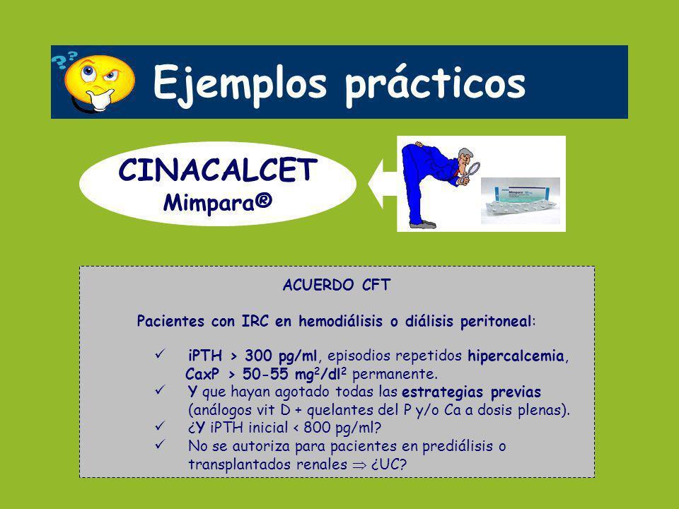 Ejemplos prácticos CINACALCET Mimpara® ACUERDO CFT Pacientes con IRC en hemodiálisis o diálisis peritoneal: iPTH > 300 pg/ml, episodios repetidos hipe