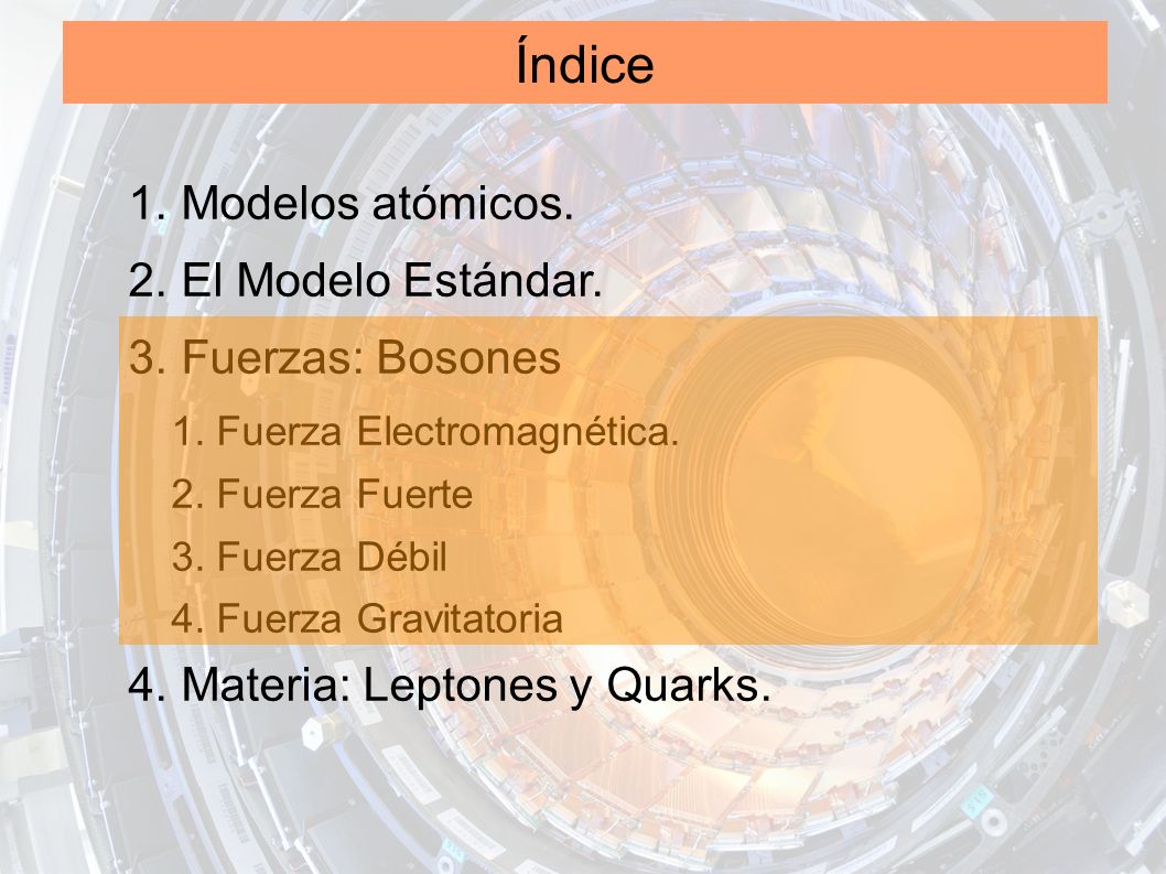 Índice 1. Modelos atómicos. 2. El Modelo Estándar. 3. Fuerzas: Bosones 1. Fuerza Electromagnética. 2. Fuerza Fuerte 3. Fuerza Débil 4. Fuerza Gravitat
