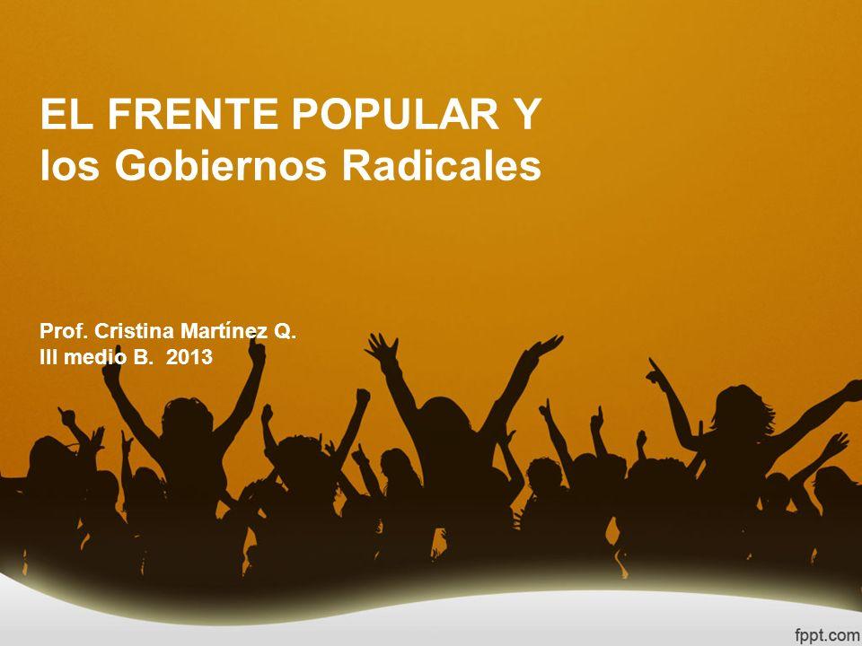 EL FRENTE POPULAR Y los Gobiernos Radicales Prof. Cristina Martínez Q. III medio B. 2013