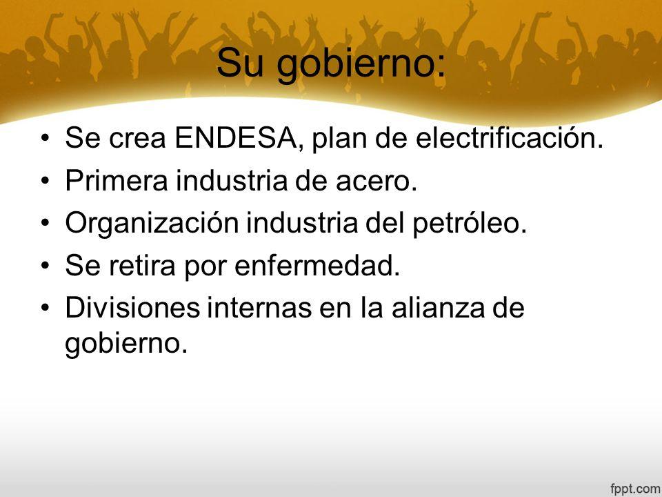 Su gobierno: Se crea ENDESA, plan de electrificación. Primera industria de acero. Organización industria del petróleo. Se retira por enfermedad. Divis